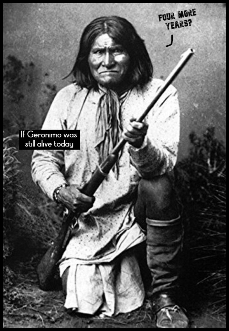 If Geronimo was still alive today ~ Four more years LARGE